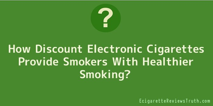 How Discount Electronic Cigarettes Provide Smokers With Healthier Smoking