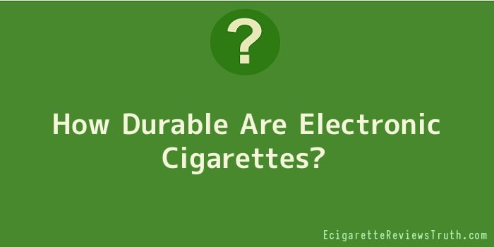 How Durable Are Electronic Cigarettes