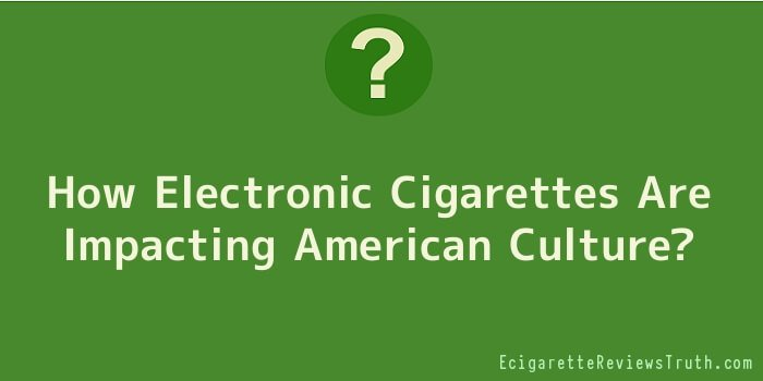 How Electronic Cigarettes Are Impacting American Culture?