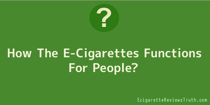 How The E-Cigarettes Functions For People