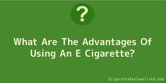 What Are The Advantages Of Using An E Cigarette