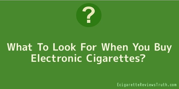What To Look For When You Buy Electronic Cigarettes