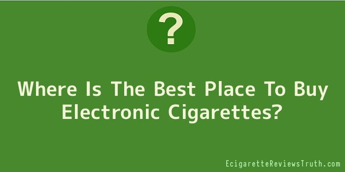 Where Is The Best Place To Buy Electronic Cigarettes