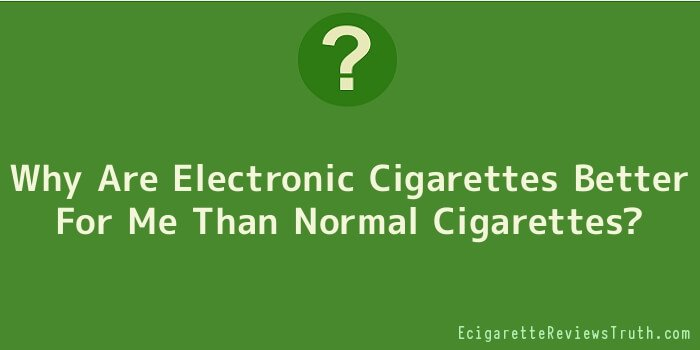 Why Are Electronic Cigarettes Better For Me Than Normal Cigarettes