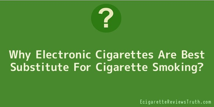 Why Electronic Cigarettes Are Best Substitute For Cigarette Smoking